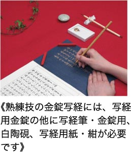 熟練技の金錠写経には、写経用金錠の他に写経筆・金錠用硯、写経用紙・紺が必要です